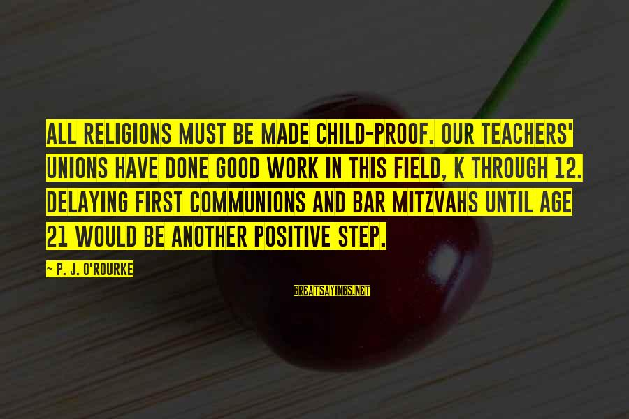 Delaying Sayings By P. J. O'Rourke: All religions must be made child-proof. Our teachers' unions have done good work in this