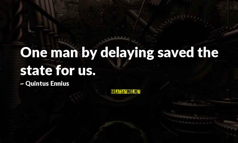 Delaying Sayings By Quintus Ennius: One man by delaying saved the state for us.