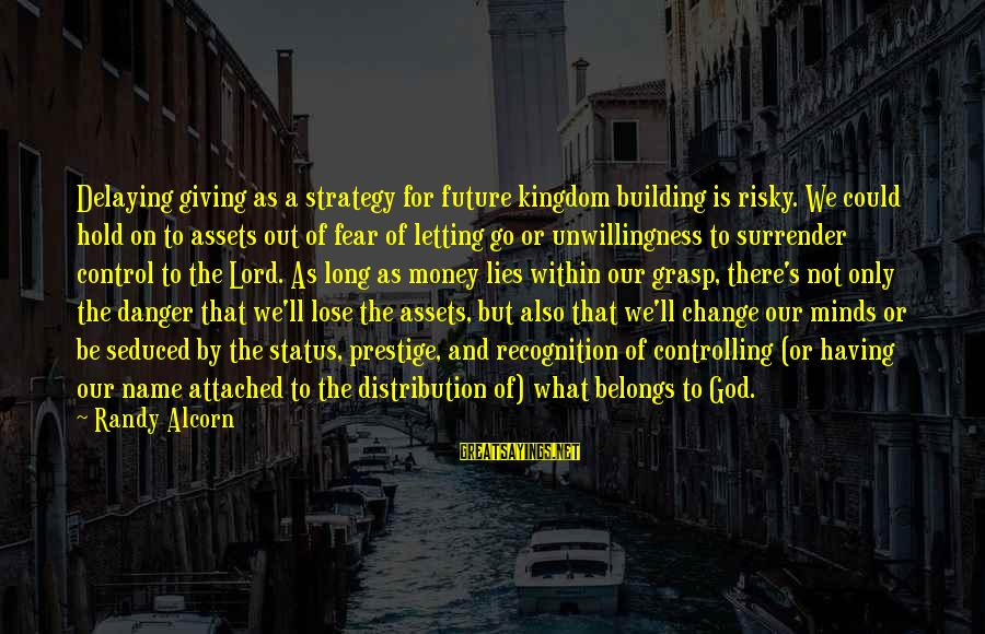 Delaying Sayings By Randy Alcorn: Delaying giving as a strategy for future kingdom building is risky. We could hold on