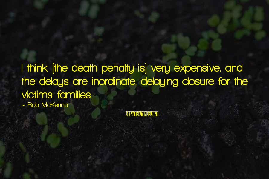 Delaying Sayings By Rob McKenna: I think [the death penalty is] very expensive, and the delays are inordinate, delaying closure