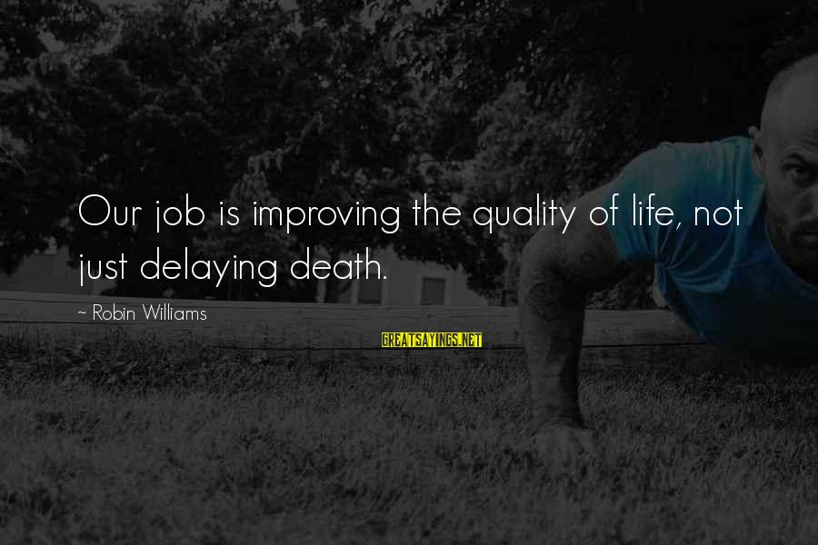 Delaying Sayings By Robin Williams: Our job is improving the quality of life, not just delaying death.