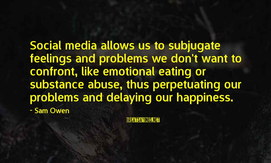 Delaying Sayings By Sam Owen: Social media allows us to subjugate feelings and problems we don't want to confront, like