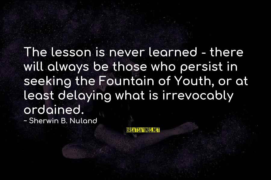 Delaying Sayings By Sherwin B. Nuland: The lesson is never learned - there will always be those who persist in seeking