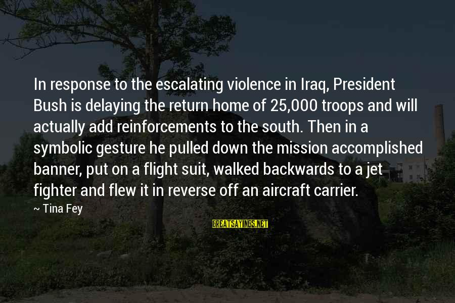 Delaying Sayings By Tina Fey: In response to the escalating violence in Iraq, President Bush is delaying the return home
