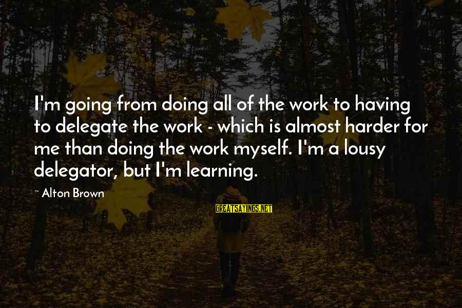Delegator's Sayings By Alton Brown: I'm going from doing all of the work to having to delegate the work -