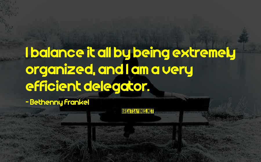 Delegator's Sayings By Bethenny Frankel: I balance it all by being extremely organized, and I am a very efficient delegator.
