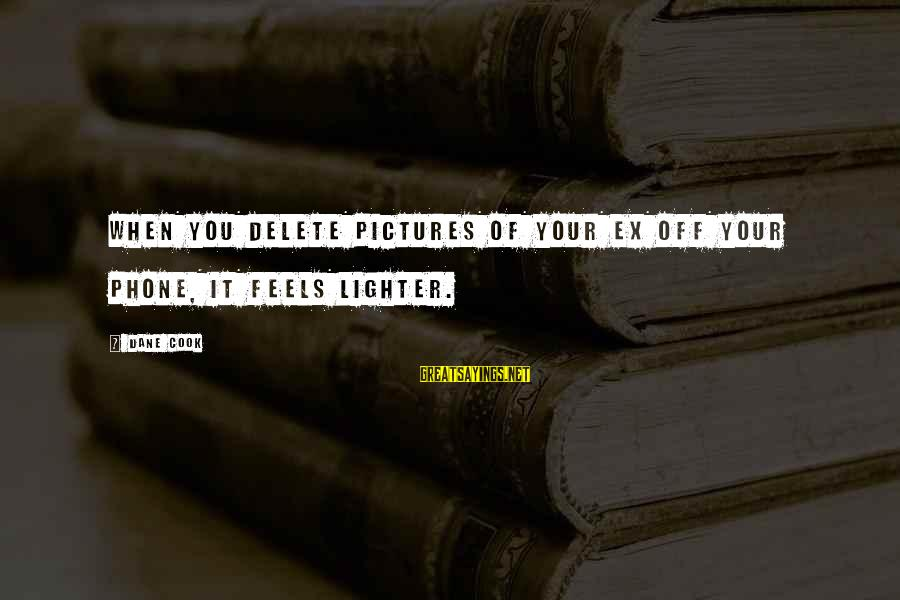 Delete Sayings By Dane Cook: When you delete pictures of your ex off your phone, it feels lighter.