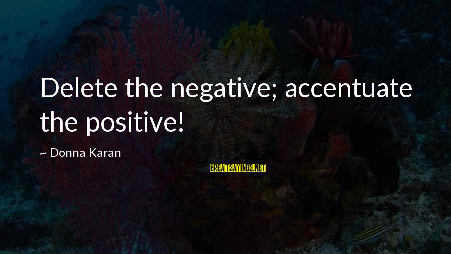 Delete Sayings By Donna Karan: Delete the negative; accentuate the positive!