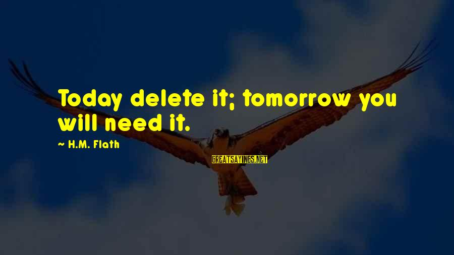 Delete Sayings By H.M. Flath: Today delete it; tomorrow you will need it.