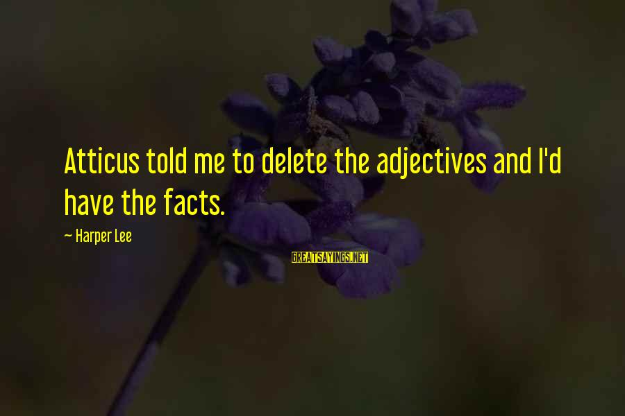 Delete Sayings By Harper Lee: Atticus told me to delete the adjectives and I'd have the facts.