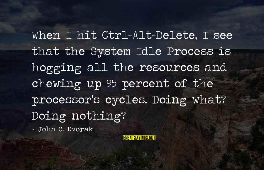 Delete Sayings By John C. Dvorak: When I hit Ctrl-Alt-Delete, I see that the System Idle Process is hogging all the