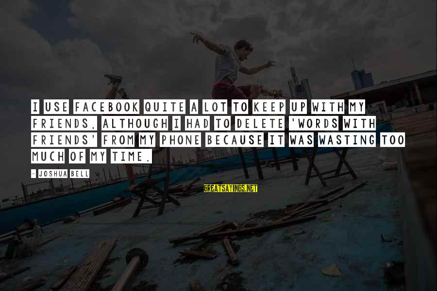 Delete Sayings By Joshua Bell: I use Facebook quite a lot to keep up with my friends, although I had