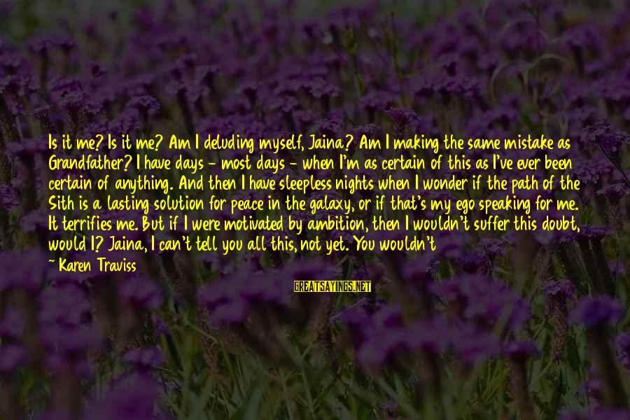 Delete Sayings By Karen Traviss: Is it me? Is it me? Am I deluding myself, Jaina? Am I making the