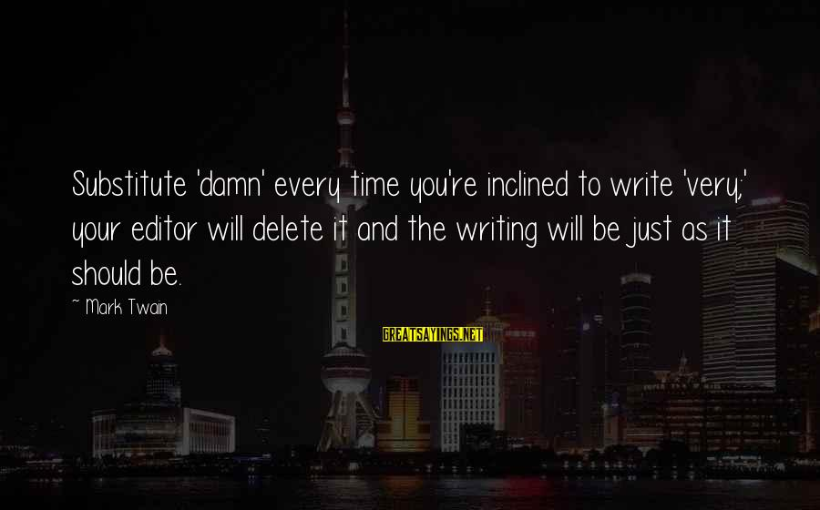 Delete Sayings By Mark Twain: Substitute 'damn' every time you're inclined to write 'very;' your editor will delete it and