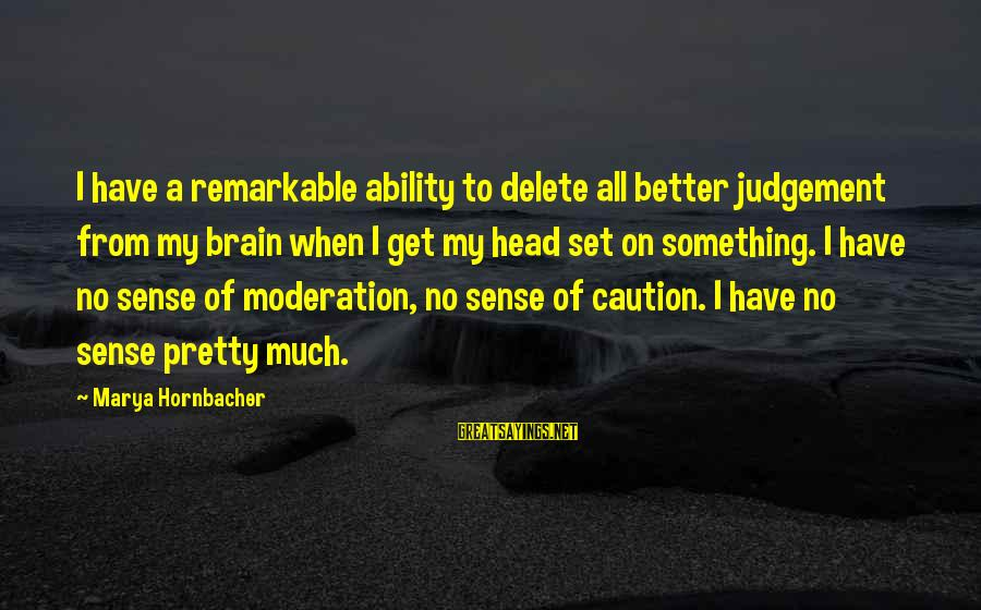 Delete Sayings By Marya Hornbacher: I have a remarkable ability to delete all better judgement from my brain when I