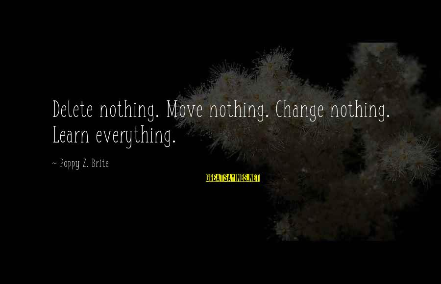 Delete Sayings By Poppy Z. Brite: Delete nothing. Move nothing. Change nothing. Learn everything.