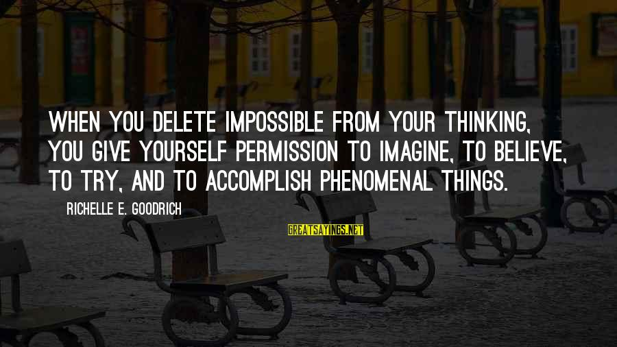 Delete Sayings By Richelle E. Goodrich: When you delete impossible from your thinking, you give yourself permission to imagine, to believe,
