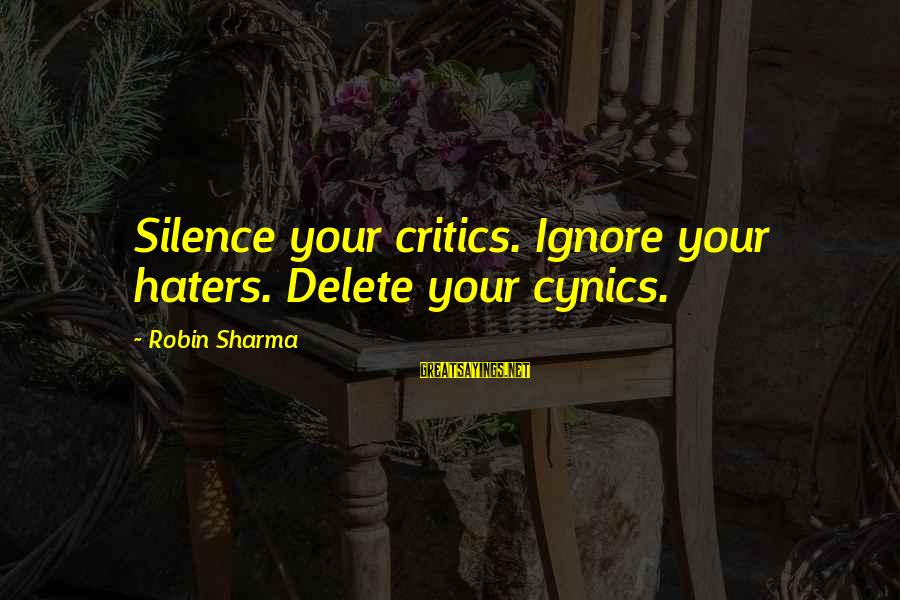 Delete Sayings By Robin Sharma: Silence your critics. Ignore your haters. Delete your cynics.