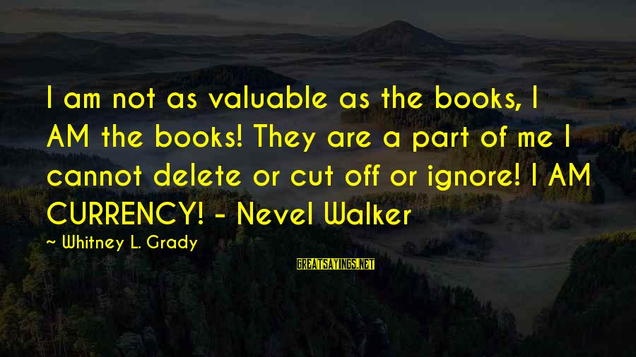 Delete Sayings By Whitney L. Grady: I am not as valuable as the books, I AM the books! They are a