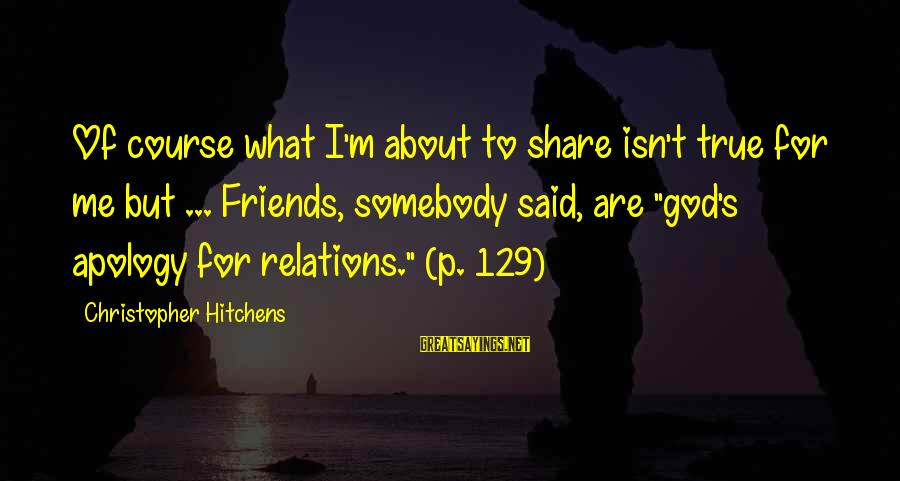 Delicate Genius Seinfeld Sayings By Christopher Hitchens: Of course what I'm about to share isn't true for me but ... Friends, somebody
