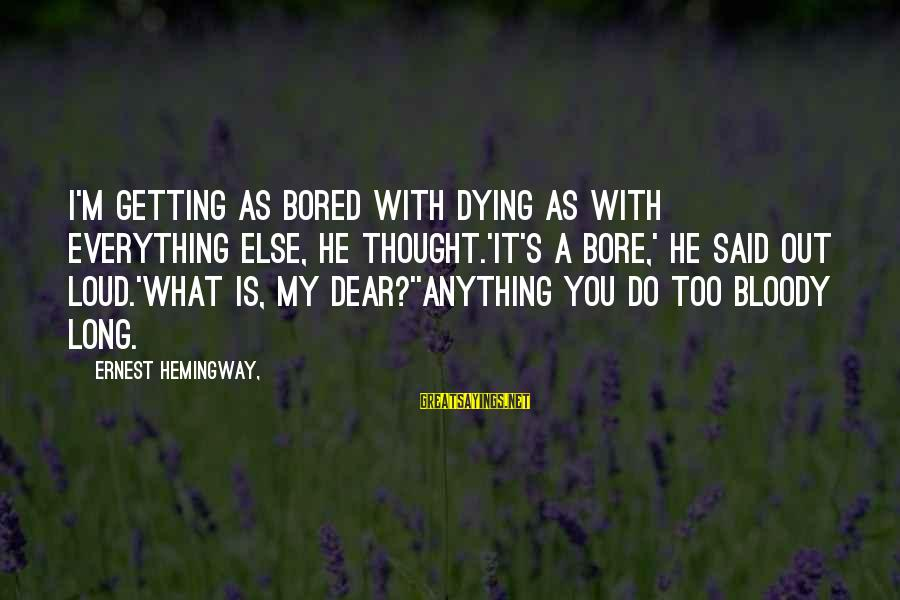 Delicate Genius Seinfeld Sayings By Ernest Hemingway,: I'm getting as bored with dying as with everything else, he thought.'It's a bore,' he
