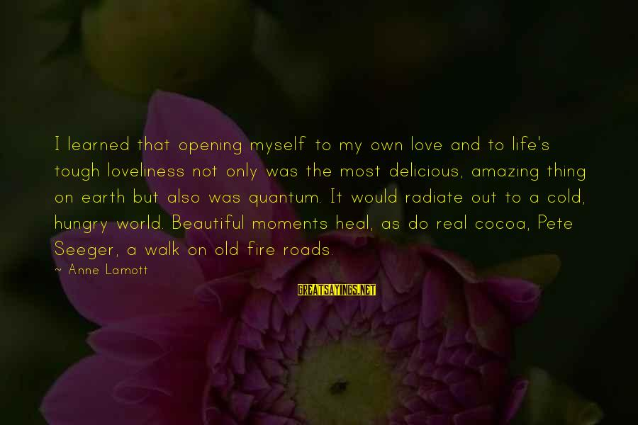 Delicious Love Sayings By Anne Lamott: I learned that opening myself to my own love and to life's tough loveliness not