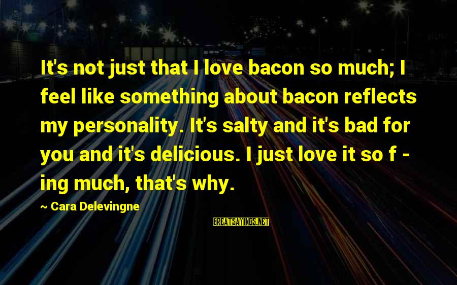 Delicious Love Sayings By Cara Delevingne: It's not just that I love bacon so much; I feel like something about bacon