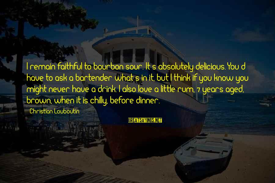 Delicious Love Sayings By Christian Louboutin: I remain faithful to bourbon sour. It's absolutely delicious. You'd have to ask a bartender