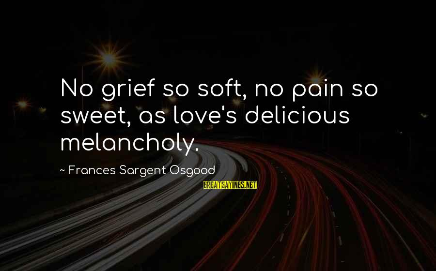 Delicious Love Sayings By Frances Sargent Osgood: No grief so soft, no pain so sweet, as love's delicious melancholy.