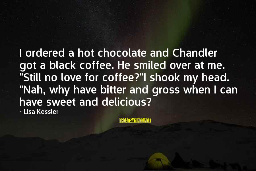Delicious Love Sayings By Lisa Kessler: I ordered a hot chocolate and Chandler got a black coffee. He smiled over at