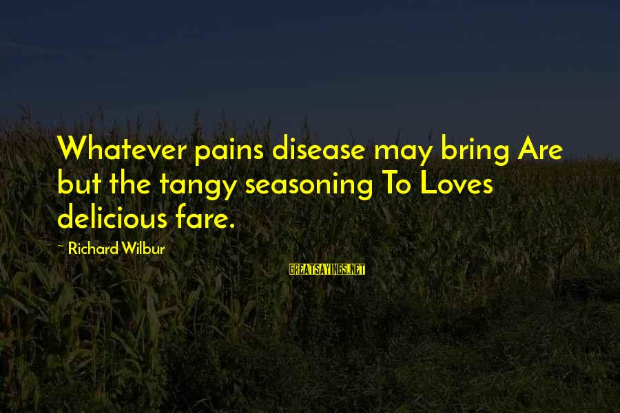 Delicious Love Sayings By Richard Wilbur: Whatever pains disease may bring Are but the tangy seasoning To Loves delicious fare.