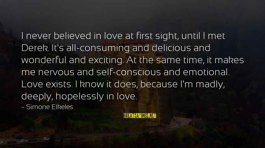 Delicious Love Sayings By Simone Elkeles: I never believed in love at first sight, until I met Derek. It's all-consuming and