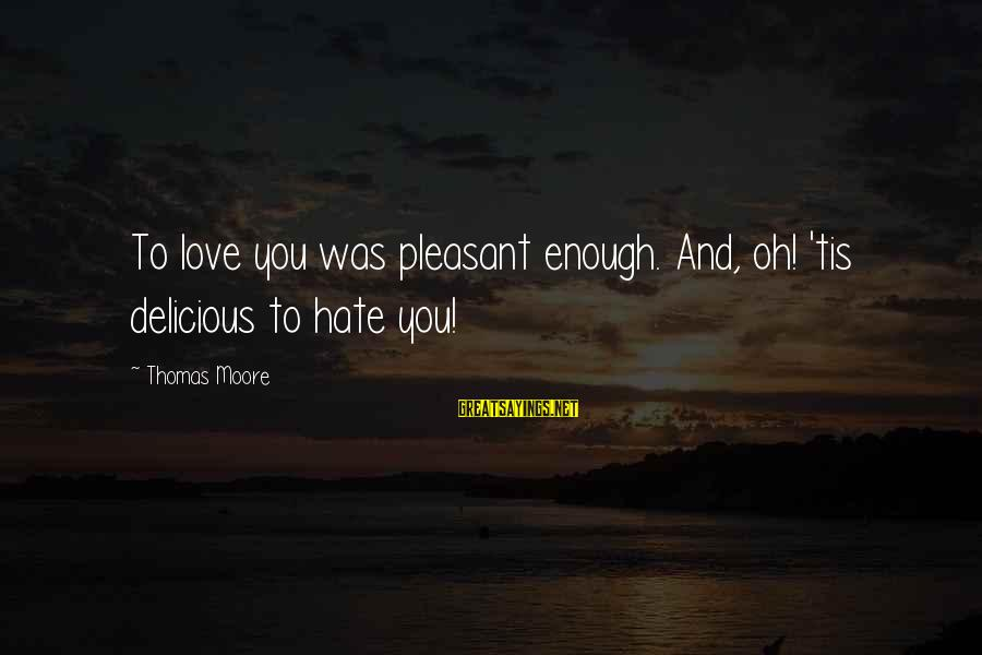 Delicious Love Sayings By Thomas Moore: To love you was pleasant enough. And, oh! 'tis delicious to hate you!