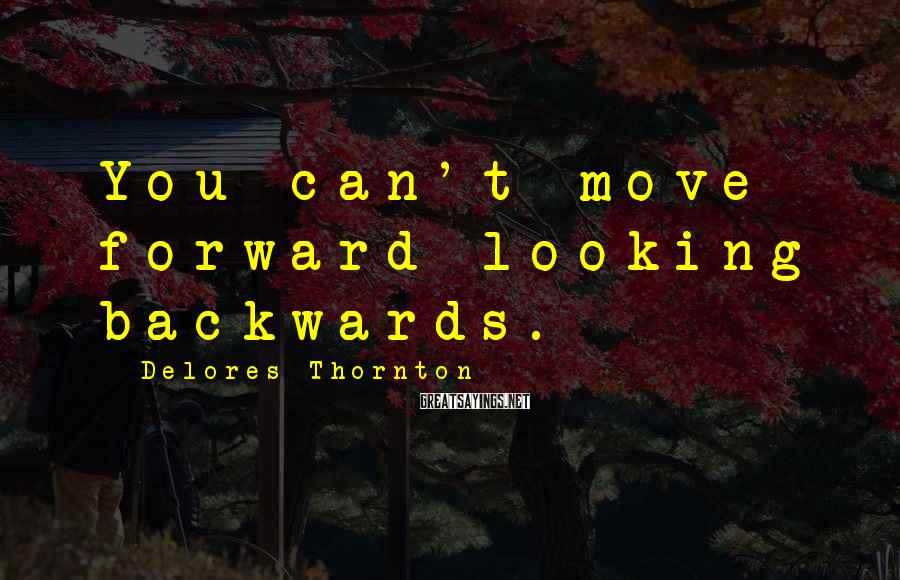 Delores Thornton Sayings: You can't move forward looking backwards.