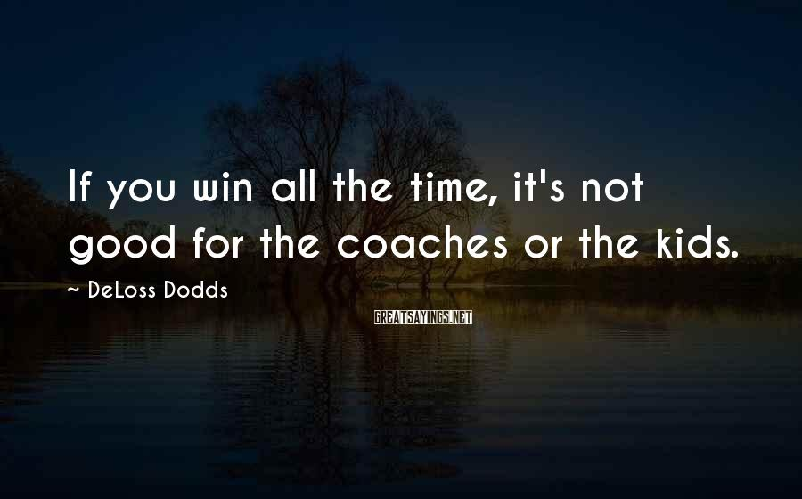 DeLoss Dodds Sayings: If you win all the time, it's not good for the coaches or the kids.