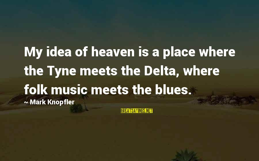 Delta Blues Sayings By Mark Knopfler: My idea of heaven is a place where the Tyne meets the Delta, where folk