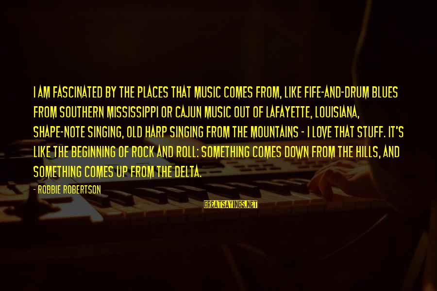 Delta Blues Sayings By Robbie Robertson: I am fascinated by the places that music comes from, like fife-and-drum blues from southern