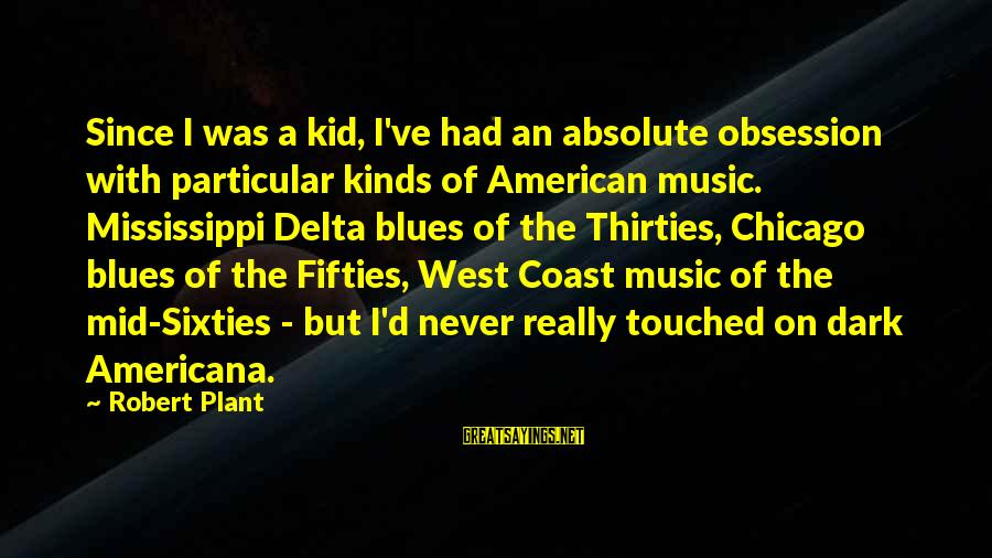 Delta Blues Sayings By Robert Plant: Since I was a kid, I've had an absolute obsession with particular kinds of American
