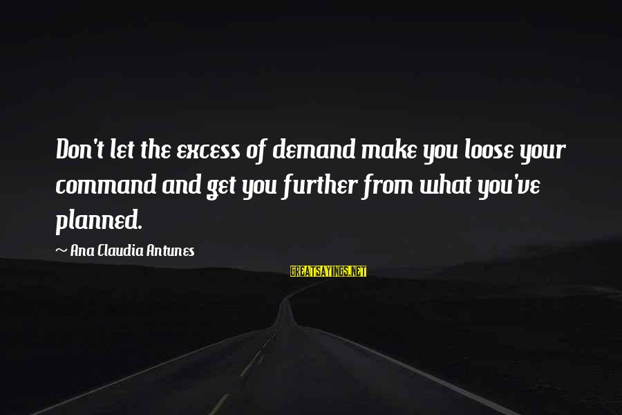 Demand Management Sayings By Ana Claudia Antunes: Don't let the excess of demand make you loose your command and get you further