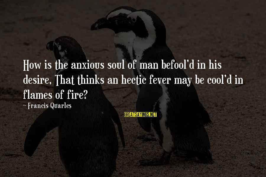 Demand Management Sayings By Francis Quarles: How is the anxious soul of man befool'd in his desire, That thinks an hectic