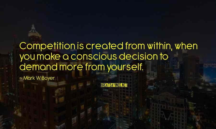Demand Management Sayings By Mark W. Boyer: Competition is created from within, when you make a conscious decision to demand more from