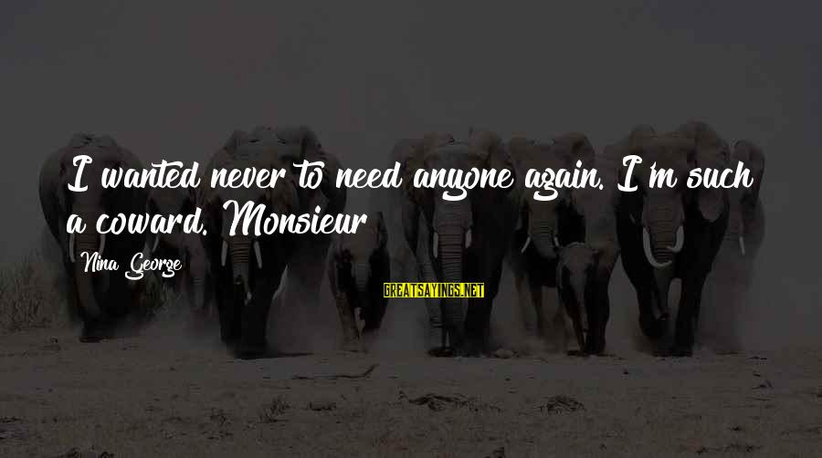 Demand Management Sayings By Nina George: I wanted never to need anyone again. I'm such a coward. Monsieur