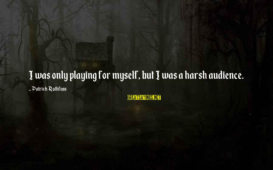 Demand Management Sayings By Patrick Rothfuss: I was only playing for myself, but I was a harsh audience.