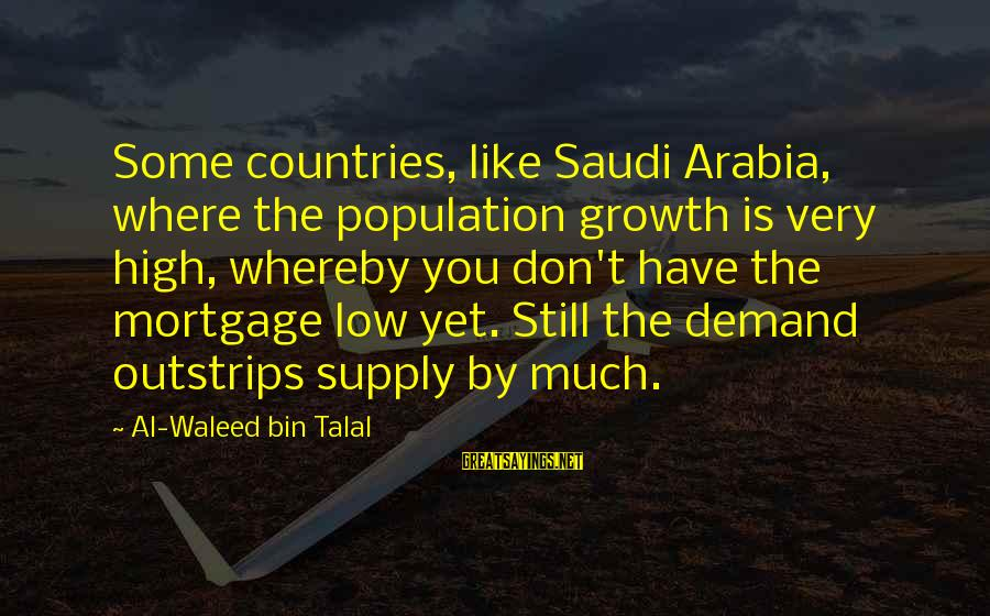 Demand Vs Supply Sayings By Al-Waleed Bin Talal: Some countries, like Saudi Arabia, where the population growth is very high, whereby you don't