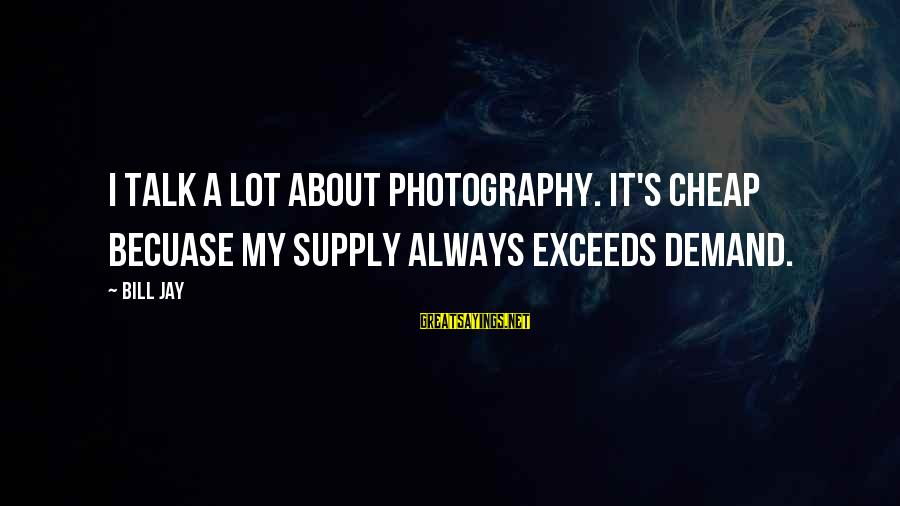 Demand Vs Supply Sayings By Bill Jay: I talk a lot about photography. It's cheap becuase my supply always exceeds demand.