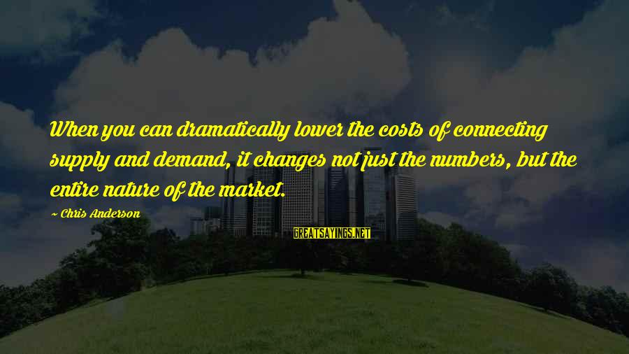 Demand Vs Supply Sayings By Chris Anderson: When you can dramatically lower the costs of connecting supply and demand, it changes not
