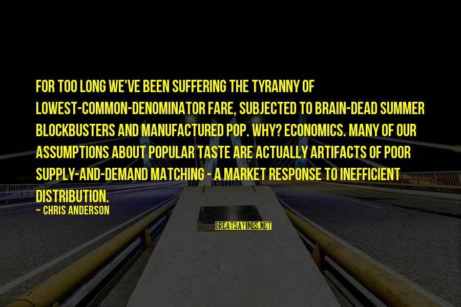 Demand Vs Supply Sayings By Chris Anderson: For too long we've been suffering the tyranny of lowest-common-denominator fare, subjected to brain-dead summer