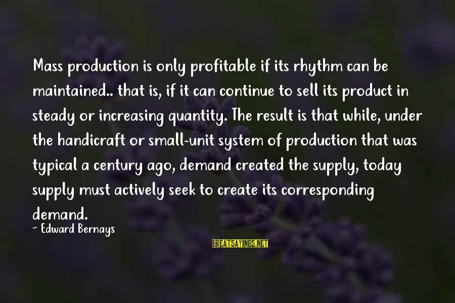 Demand Vs Supply Sayings By Edward Bernays: Mass production is only profitable if its rhythm can be maintained.. that is, if it