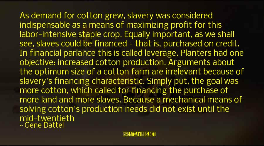 Demand Vs Supply Sayings By Gene Dattel: As demand for cotton grew, slavery was considered indispensable as a means of maximizing profit