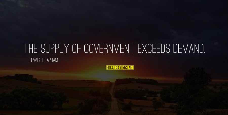 Demand Vs Supply Sayings By Lewis H. Lapham: The supply of government exceeds demand.